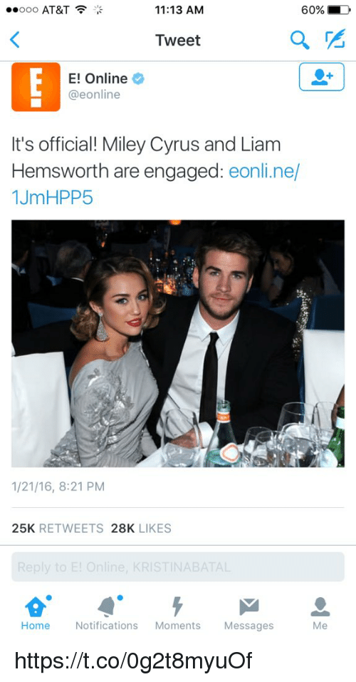 E Online: 60%  Ooo AT&T  11:13 AM  a  Tweet  E! Online  @eonline  It's official! Miley Cyrus and Liam  Hemsworth are engaged  eonline/  1JmHPP5  1/21/16, 8:21 PM  25K  RETWEETS  28K  LIKES  Reply to E! Online, KRISTINABATAL  Home  Notifications  Moments  Messages https://t.co/0g2t8myuOf