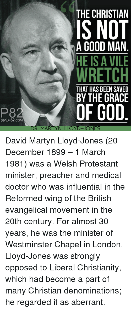 Doctor Who: 60  THE CHRISTIAN  IS NOT  WRETCH  OF GOD  A GOOD MAN  HE IS A VILE  THAT HAS BEEN SAVED  BY THE GRACE  P82  psAlM82.coM  DR. MARTYN LLOYD-JONES David Martyn Lloyd-Jones (20 December 1899 – 1 March 1981) was a Welsh Protestant minister, preacher and medical doctor who was influential in the Reformed wing of the British evangelical movement in the 20th century. For almost 30 years, he was the minister of Westminster Chapel in London. Lloyd-Jones was strongly opposed to Liberal Christianity, which had become a part of many Christian denominations; he regarded it as aberrant.