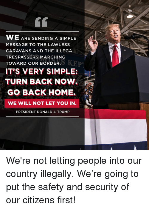 Marching: 60  WE ARE  MESSAGE TO THE LAWLESS  CARAVANS AND THE ILLEGAL  TRESPASSERS MARCHING  TOWARD OUR BORDER.  IT'S VERY SIMPLE:  SENDING A SIMPLE  MARERKEP  TURN BACK NOW.  GO BACK HOME.  WE WILL NOT LET YOU IN  PRESIDENT DONALD J. TRUMP We're not letting people into our country illegally. We're going to put the safety and security of our citizens first!