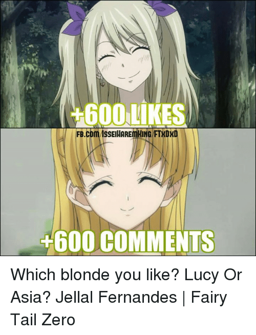 600 Likes: 600 LIKES  SSEIHAREmKING/FTKDX  FB  +600 COMMENTS Which blonde you like? Lucy Or Asia?  Jellal Fernandes | Fairy Tail Zero