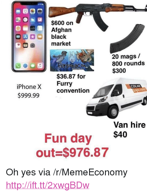 "Afghan: $600 on  Afghan  OA  black  market  20 mags /  800 rounds  $300  Fursonacon  $36.87 for  Furry  convention  iPhone X  $999.99  COLNE  VAN HIRE  Van hire  Fun day $40  out $976.87 <p>Oh yes via /r/MemeEconomy <a href=""http://ift.tt/2xwgBDw"">http://ift.tt/2xwgBDw</a></p>"