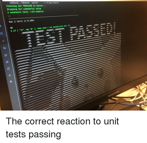 "Wes: 605032..7864ald master origin/master  Checking out 7864ald8 as master...  Skipping Git submodules setup  s nosetests tests -all-modules  Ran 2 tests in 0.109s  OK  $ İf [ ""s?"" -eq ""0"" ]; then echo l cat passed-test.out; fi;  e'  'Ge#.sesee(  .ee/  ./.t%.../.ee,  eeeeee"" /ee.ag6.  ./Keee(  '(wes..ต..',  'e  Ot  1  ,27606s,,/(C(C(/  s(  al  ui  uini  SAMSUNG The correct reaction to unit tests passing"