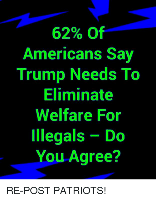 Memes, Patriotic, and Trump: 62% Of  Americans Say  Trump Needs To  Eliminate  Welfare For  Illegals Do  You Agree? RE-POST PATRIOTS!
