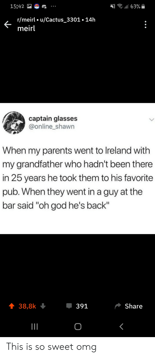 "So Sweet: 63%  15842  r/meirl u/Cactus_3301.14h  meirl  captain glasses  @online_shawn  When my parents went to Ireland with  my grandfather who hadn't been there  in 25 years he took them to his favorite  pub. When they went in a guy at the  bar said ""oh god he's back""  391  Share  38,8k  о This is so sweet omg"