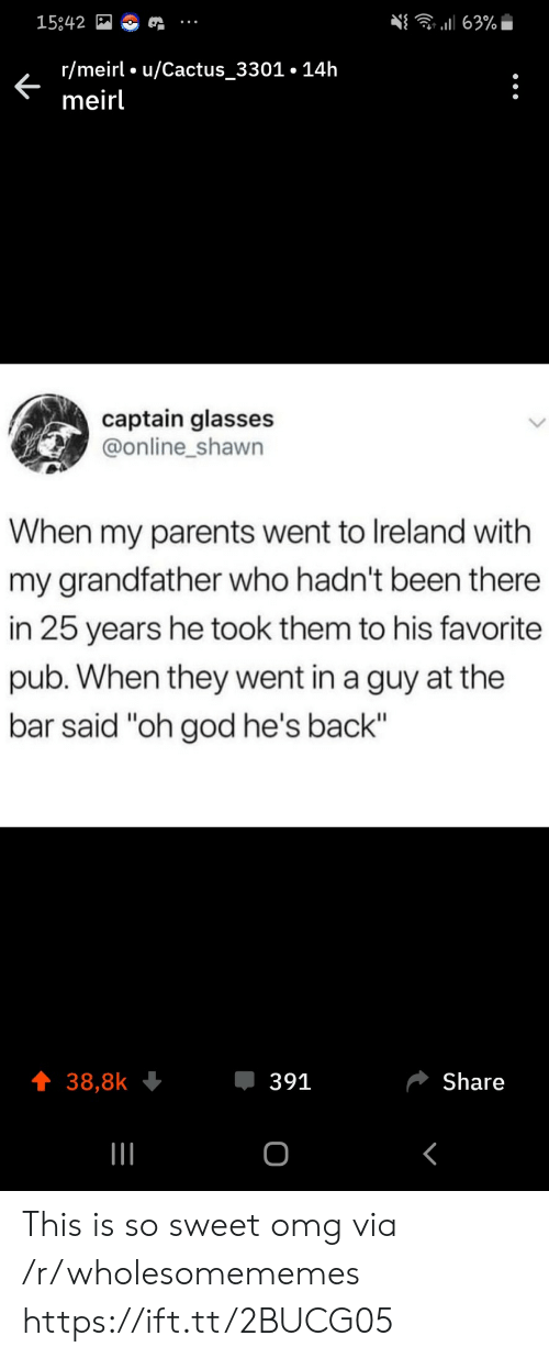 "So Sweet: 63%  15842  r/meirl u/Cactus_3301.14h  meirl  captain glasses  @online_shawn  When my parents went to Ireland with  my grandfather who hadn't been there  in 25 years he took them to his favorite  pub. When they went in a guy at the  bar said ""oh god he's back""  391  Share  38,8k  о This is so sweet omg via /r/wholesomememes https://ift.tt/2BUCG05"