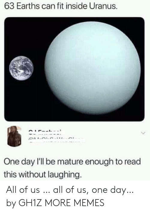 mature: 63 Earths can fit inside Uranus.  One day l'l be mature enough to read  this without laughing. All of us … all of us, one day… by GH1Z MORE MEMES