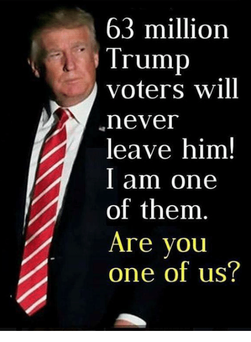 Trump Voters: 63 million  Trump  voters will  nevei  leave him!  l am one  of them  Are you  one of us?