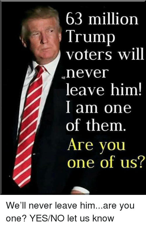 Trump Voters: 63 million  Trump  voters will  never  leave him!  I am one  of them  Are vou  one of us? We'll never leave him...are you one? YES/NO let us know