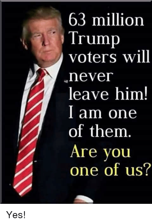 Trump Voters: 63 million  Trump  voters will  never  leave him!  l am one  of them  Are you  one of us? Yes!