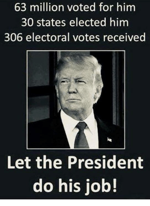 Electoral: 63 million voted for him  30 states elected him  306 electoral votes received  Let the President  do his job!