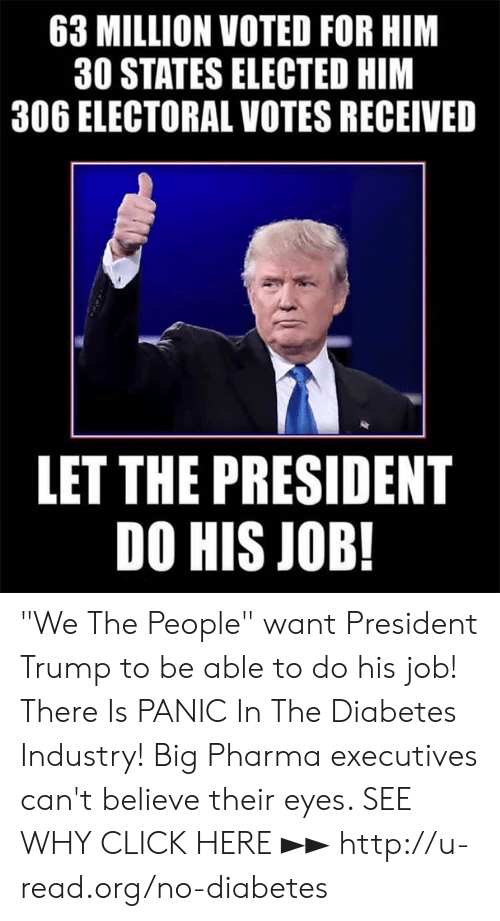 "Click, Memes, and Diabetes: 63 MILLION VOTED FOR HIM  30 STATES ELECTED HIM  306 ELECTORAL VOTES RECEIVED  LET THE PRESIDENT  DO HIS JOB! ""We The People"" want President Trump to be able to do his job!  There Is PANIC In The Diabetes Industry! Big Pharma executives can't believe their eyes. SEE WHY CLICK HERE ►► http://u-read.org/no-diabetes"