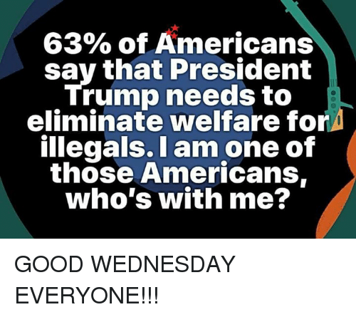 Memes, Good, and Trump: 63% of Americans  say that President  Trump needs to  eliminate welfare for  illegals. I am one of  those Americans,  who's with me? GOOD WEDNESDAY EVERYONE!!!