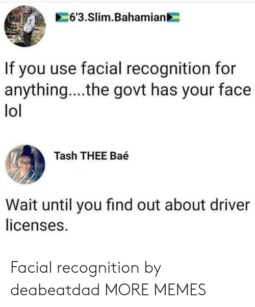 Wait Until: 6'3.Slim.Bahamian  If you use facial recognition for  anything... .the govt has your face  lol  Tash THEE Baé  Wait until you find out about driver  licenses. Facial recognition by deabeatdad MORE MEMES
