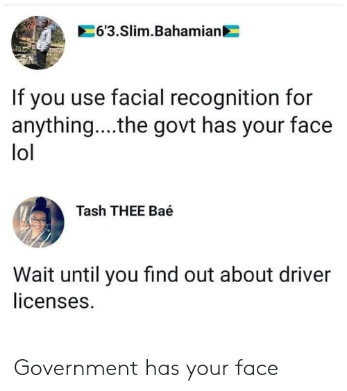 Wait Until: 6'3.Slim.Bahamian  If you use facial recognition for  anything... .the govt has your face  lol  Tash THEE Baé  Wait until you find out about driver  licenses. Government has your face