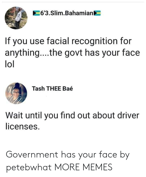 Wait Until: 6'3.Slim.Bahamian  If you use facial recognition for  anything... .the govt has your face  lol  Tash THEE Baé  Wait until you find out about driver  licenses. Government has your face by petebwhat MORE MEMES