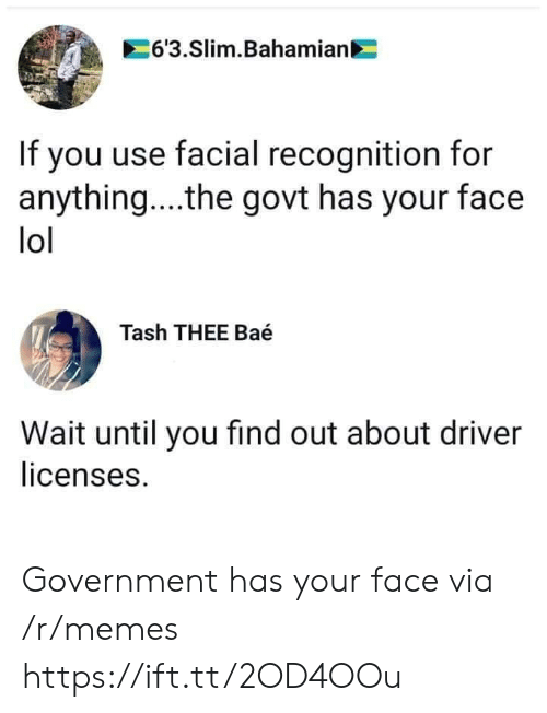 Wait Until: 6'3.Slim.Bahamian  If you use facial recognition for  anything... .the govt has your face  lol  Tash THEE Baé  Wait until you find out about driver  licenses. Government has your face via /r/memes https://ift.tt/2OD4OOu