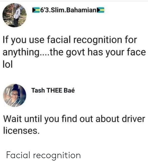 Wait Until: 63.Slim.Bahamian  If you use facial recognition for  anything....the govt has your face  lol  Tash THEE Baé  Wait until you find out about driver  licenses. Facial recognition