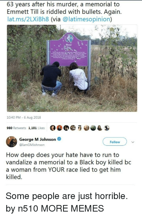 Dank, Memes, and Run: 63 years after his murder, a memorial to  Emmett Till is riddled with bullets. Again  lat.ms/2LXiBh8 (via @latimesopinion)  10:40 PM - 6 Aug 2018  980 Retweets 1,101 Likes  George M Johnson  @lamGMJohnson  Follow  How deep does your hate have to run to  vandalize a memorial to a Black boy killed bc  a woman from YOUR race lied to get him  killed. Some people are just horrible. by n510 MORE MEMES