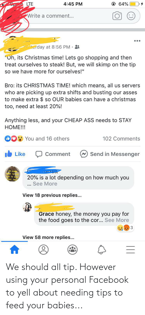 """Ass, Christmas, and Facebook: @ 64%  LTE  4:45 PM  Write a comment...  terday at 8:56 PM· :  """"Oh, its Christmas time! Lets go shopping and then  treat ourselves to steak! But, we will skimp on the tip  so we have more for ourselves!""""  Bro: its CHRISTMAS TIME! which means, all us servers  who are picking up extra shifts and busting our asses  to make extra $ so OUR babies can have a christmas  too, need at least 20%!  Anything less, and your CHEAP ASS needs to STAY  HOME!!!  You and 16 others  102 Comments  A Send in Messenger  Like  Comment  IM GONA  HAVE TO ASK  You TO STOP  GHT THE  20% is a lot depending on how much you  See More  View 18 previous replies...  Grace honey, the money you pay for  the food goes to the cor... See More  3  View 58 more replies... We should all tip. However using your personal Facebook to yell about needing tips to feed your babies..."""