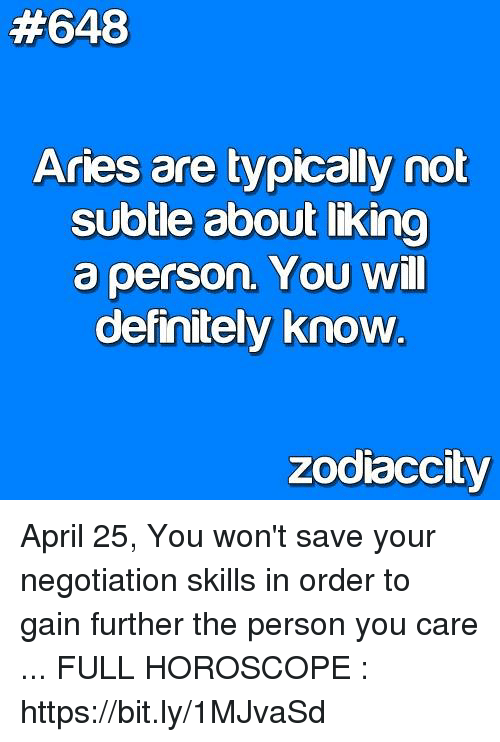 Definitely, Aries, and Horoscope:  #648  Aries are typically not  SUbtle about likino  a person. YOU Will  definitely know  zodiaccity April 25, You won't save your negotiation skills in order to gain further the person you care ... FULL HOROSCOPE : https://bit.ly/1MJvaSd