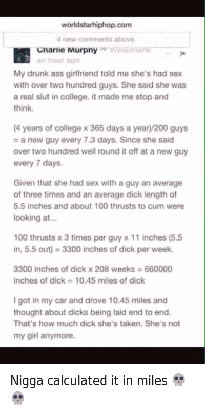 Ass, Cars, and College: My drunk ass girlfriend told me she's had sex with over two hundred guys. She said she was a real slut in college, it made me stop and think.  (4 years of college x 365 days a year)/200 guys = a new guy every 7.3 days. Since she said over two hundred well round it off at a new guy every 7 days.  Given that she had sex with a guy an average of three times and an average dick length of 5.5 inches and about 100 thrusts to cum were looking at...  100 thrusts x 3 times per guy x 11 inches (5.5 in, 5.5 out) = 3300 inches of dick per week.  3300 inches of dick x 208 weeks = 660000 inches of dick = 10.45 miles of dick  I got in my car and drove 10.45 miles and thought about dicks being laid end to end. That's how much dick she's taken. She's not my girl anymore. Nigga calculated it in miles 💀💀
