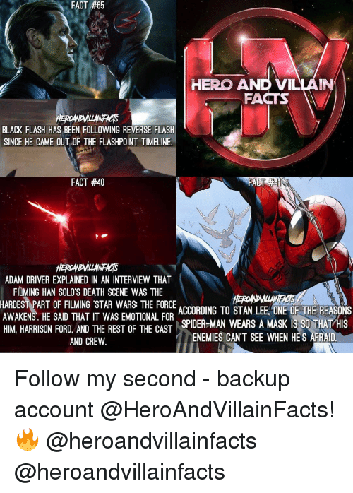 Adam Driver: 65  FACT #65  HERO AND VILLAIN  FACTS  BLACK FLASH HAS BEEN FOLLOWING REVERSE FLASH  SINCE HE CAME OUT OF THE FLASHPOINT TIMELINE.  FACT #40  ADAM DRIVER EXPLAINED IN AN INTERVIEW THAT  FILMING HAN SOLO'S DEATH SCENE WAS THE  HARDEST PART OF FILMING STAR WARS: THE FORCE  ACCORDING TO STAN LEE ONE OF THE REASONS  AWAKENS. HE SAID THAT IT WAS EMOTIONAL FOR  SPIDER-MAN WEARS A MASK IS SO THAT  HIS  HIM HARRISON FORD AND THE REST OF THE CAST  ENEMIES CANT SEE WHEN HES AFRAID  AND CREW Follow my second - backup account @HeroAndVillainFacts! 🔥 @heroandvillainfacts @heroandvillainfacts