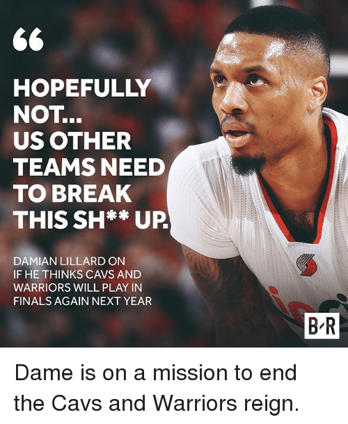 Dames: 66  HOPEFULLY  NOT  US OTHER  TEAMS NEED  TO BREAK  THIS SH** UP  DAMIAN LILLARDON  IF HE THINKS CAVS AND  WARRIORS WILL PLAY IN  FINALS AGAIN NEXT YEAR  BR Dame is on a mission to end the Cavs and Warriors reign.