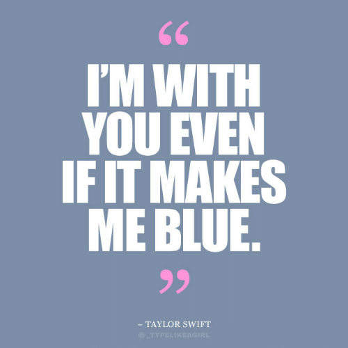 swift: 66  I'M WITH  YOU EVEN  IF IT MAKES  ME BLUE.  99  TAYLOR SWIFT  @TYPELIKEAGIRL