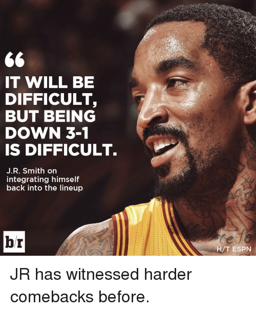 Espn, J.R. Smith, and Sports: 66  IT WILL BE  DIFFICULT  BUT BEING  DOWN 3-1  IS DIFFICULT.  J. R. Smith on  integrating himself  back into the lineup  br  H/T ESPN JR has witnessed harder comebacks before.