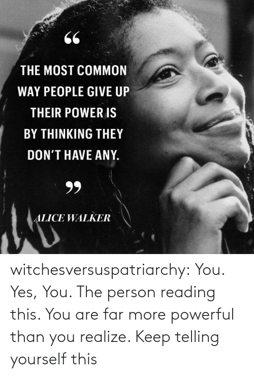 alice: 66  THE MOST COMMON  WAY PEOPLE GIVE UP  THEIR POWER IS  BY THINKING THEY  DON'T HAVE ANY.  99  ALICE WALKER witchesversuspatriarchy:  You. Yes, You. The person reading this. You are far more powerful than you realize. Keep telling yourself this