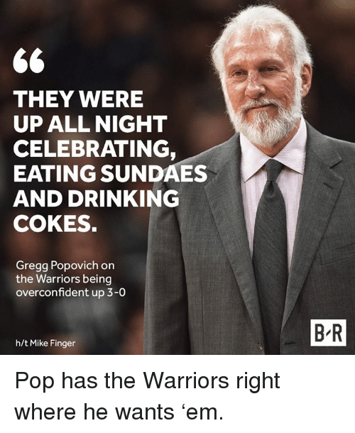 popovich: 66  THEY WERE  UP ALL NIGHT  CELEBRATING  EATING SUNDAES  AND DRINKING  COKES.  Gregg Popovich on  the Warriors being  overconfident up 3-0  h/t Mike Finger  BR Pop has the Warriors right where he wants 'em.