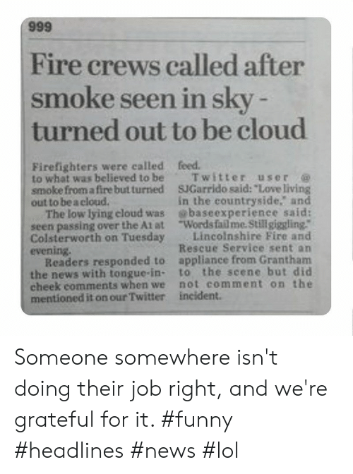 "At-At, Fail, and Fire: 666  Fire crews called after  smoke seen in sky -  turned out to be cloud  Firefighters were called  to what was believed to be  smoke from a fire but turned  out to be a cloud.  The low lying eloud was  seen passing over the At at  Colsterworth on Tuesday  evening.  Readers responded to  the news with tongue-in-  cheek comments when we  mentioned it on our Twitter  feed.  Twitter user  SJGarrido said: ""Love living  in the countryside. and  baseexperienee said:  Words fail me. Stillgiggling.""  Lincolnshire Fire and  Rescue Service sent an  appliance from Grantham  to the seene but did  not comment on the  incident. Someone somewhere isn't doing their job right, and we're grateful for it. #funny #headlines #news #lol"