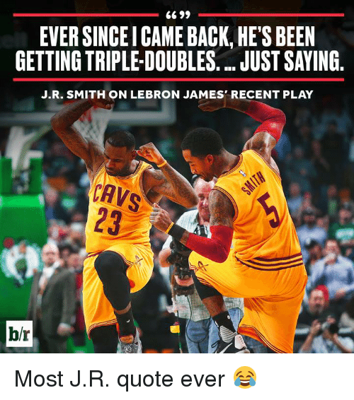 Cavs, J.R. Smith, and LeBron James: 6699  EVER SINCEICAME BACK, HE'S BEEN  GETTING TRIPLEDOUBLES ..JUST SAYING  J.R. SMITH ON LEBRON JAMES' RECENT PLAY  CAVS  b/r Most J.R. quote ever 😂