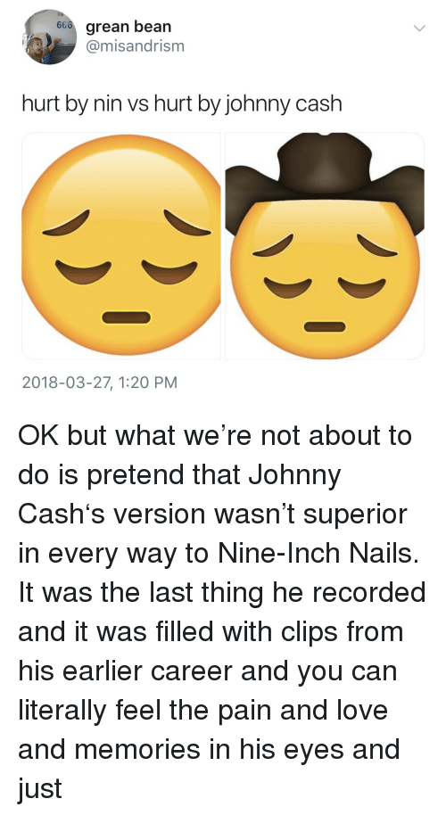Love, Johnny Cash, and Nails: 66o grean bean  @misandrism  hurt by nin vs hurt by johnny cash  2018-03-27, 1:20 PM <p>OK but what we're not about to do is pretend that Johnny Cash's version wasn't superior in every way to Nine-Inch Nails. It was the last thing he recorded and it was filled with clips from his earlier career and you can literally feel the pain and love and memories in his eyes and just</p>