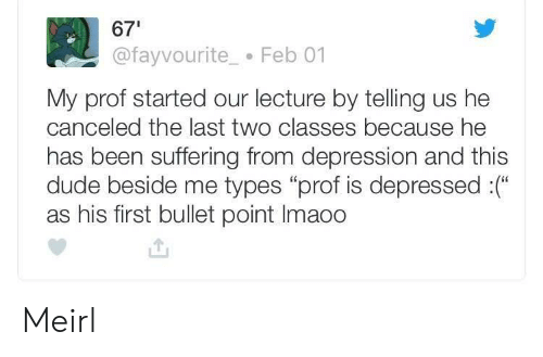 """Dude, Depression, and Suffering: 67  @fayvourite Feb 01  My prof started our lecture by telling us he  canceled the last two classes because he  has been suffering from depression and this  dude beside me types """"prof is depressed :(""""  as his first bullet point Imaoo Meirl"""