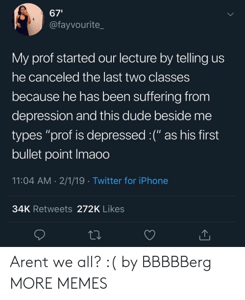 """Dank, Dude, and Iphone: 67'  @fayvourite_  My prof started our lecture by telling us  he canceled the last two classes  because he has been suffering from  depression and this dude beside me  types """"prof is depressed :("""" as his first  bullet point Imaoo  11:04 AM 2/1/19 Twitter for iPhone  34K Retweets 272K Likes Arent we all? :( by BBBBBerg MORE MEMES"""