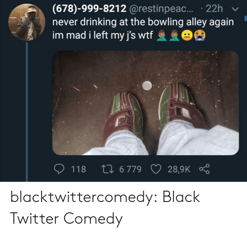 Comedy: (678)-999-8212 @restinpeac.... 22h  never drinking at the bowling alley again  im mad i left my j's wtf 63  Li 6 779  118  28,9K blacktwittercomedy:  Black Twitter Comedy