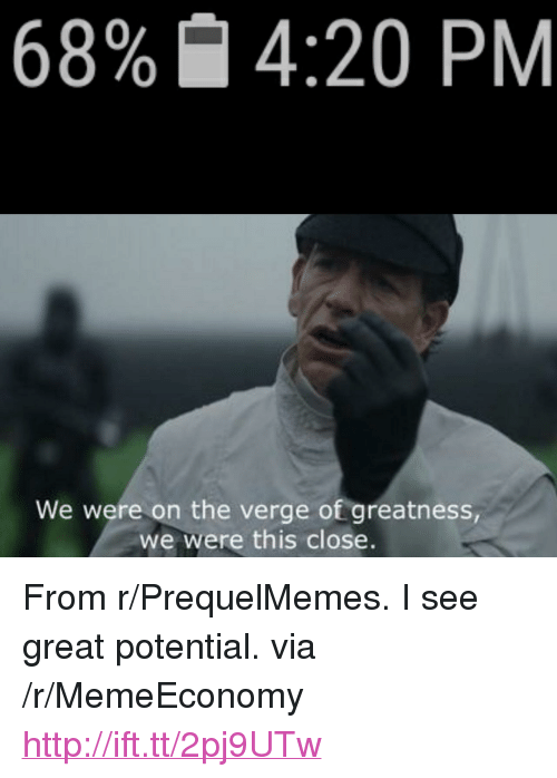 "Prequelmemes: 68%  4:20 PM  We were on the verge of greatness  we were this close. <p>From r/PrequelMemes. I see great potential. via /r/MemeEconomy <a href=""http://ift.tt/2pj9UTw"">http://ift.tt/2pj9UTw</a></p>"