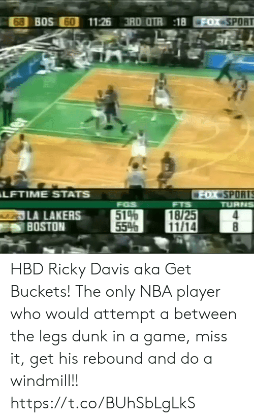 Los Angeles Lakers: 68 BOS 60  11:26 3RD OTR 18  FOX SPORT  ter  LFTIME STATS  FOX SPORTS  TURNS  FGS  514  55%  FTS  LA LAKERS  BOSTON  18/25  11/14  8 HBD Ricky Davis aka Get Buckets! The only NBA player who would attempt a between the legs dunk in a game, miss it, get his rebound and do a windmill!!  https://t.co/BUhSbLgLkS