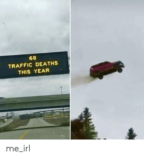 deaths: 68  TRAFFIC DEATHS  THIS YEAR me_irl