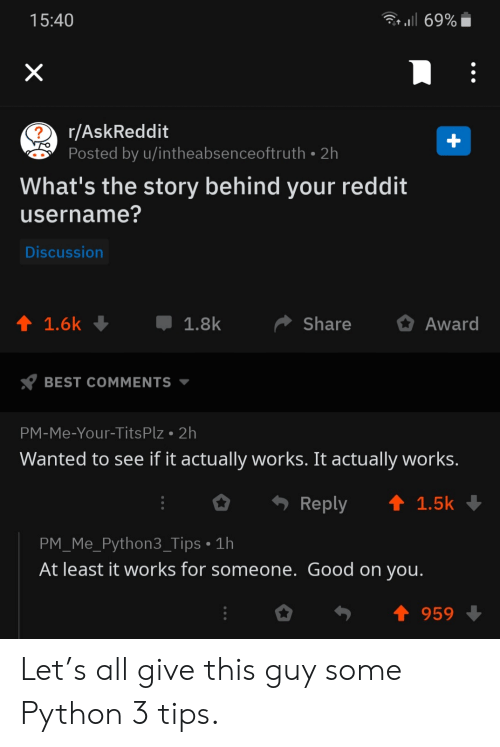 Reddit, Tits, and Best: 69%  15:40  X  r/AskReddit  Posted by u/intheabsenceoftruth 2h  What's the story behind your reddit  |username?  Discussion  1.8k  Share  Award  1.6k  BEST COMMENTS  PM-Me-Your-Tits Plz 2h  Wanted to see if it actually works. It actually works.  t 1.5k  Reply  PM_Me_Python3_Tips 1h  At least it works for someone. Good on you.  959  + Let's all give this guy some Python 3 tips.