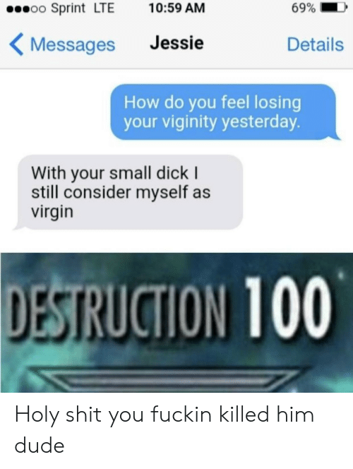 Dude, Shit, and Virgin: 69%  oo Sprint LTE  10:59 AM  Jessie  Details  Messages  How do you feel losing  your viginity yesterday.  With your small dick I  still consider myself as  virgin  DESTRUCTION 100 Holy shit you fuckin killed him dude