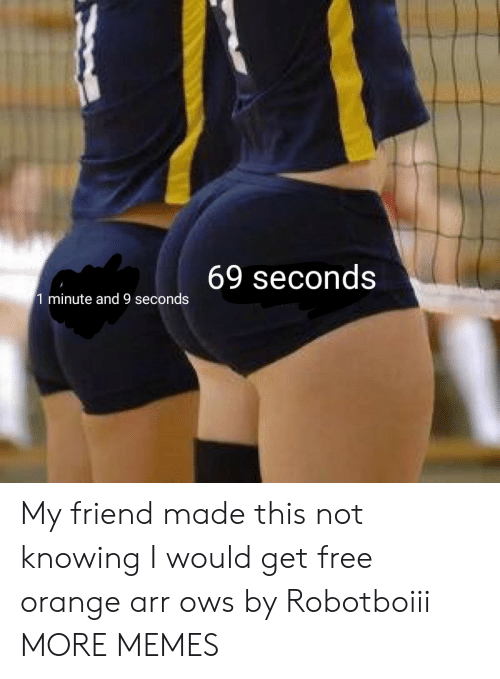 knowing: 69 seconds  1 minute and 9 seconds My friend made this not knowing I would get free orange arr ows by Robotboiii MORE MEMES