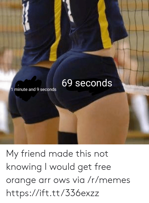 Orange: 69 seconds  1 minute and 9 seconds My friend made this not knowing I would get free orange arr ows via /r/memes https://ift.tt/336exzz