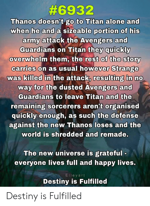 Being Alone, Destiny, and Army:  #6932  Thanos doesn't go to Titan alone and  when he and a sizeable portion of his  army attack the Avengers and  they quickly  overwhelm them, the rest of the story  Guardians on Titan  Strange  was killed in the attack, resulting in no  way for the dusted Avengers and  carries on as usual however  Guardians to leave Titan and the  remaining sorcerers aren't organised  quickly enough, as such the defense  against the new Thanos loses and the  world is shredded and remade.  The new universe is grateful  everyone lives full and happy lives.  Elleyart  Destiny is Fulfilled Destiny is Fulfilled