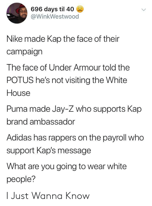 potus: 696 days til 40  @WinkWestwood  Nike made Kap the face of their  campaign  The face of Under Armour told the  POTUS he's not visiting the White  House  Puma made Jay-Z who supports Kap  brand ambassador  Adidas has rappers on the payroll who  support Kap's message  What are you going to wear white  people? I Just Wanna Know