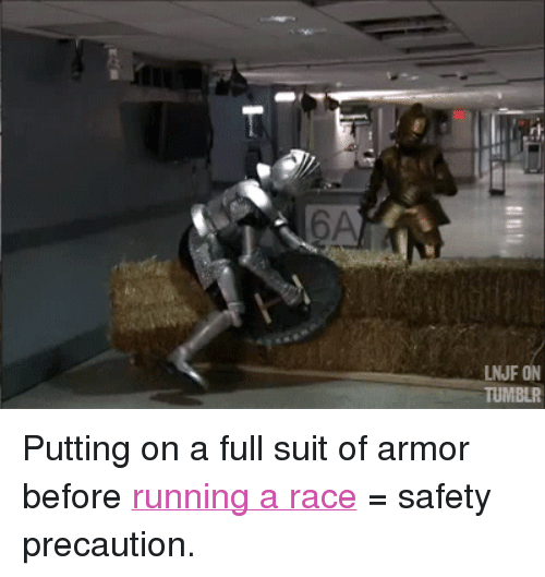 "precaution: 6A  LNJF ON  TUMBLR <p>Putting on a full suit of armor before <a href=""https://www.youtube.com/watch?v=EHMfMoszR0E&amp;list=UU8-Th83bH_thdKZDJCrn88g&amp;feature=c4-overview"" target=""_blank"">running a race</a> = safety precaution. </p>"