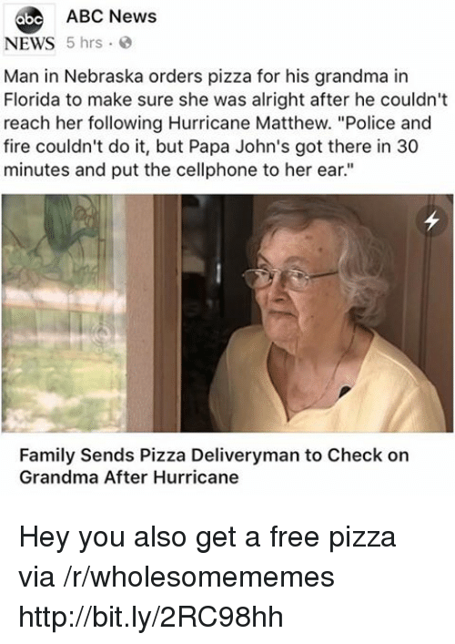"Abc News: 6be ABC News  NEWS 5 hrs  Man in Nebraska orders pizza for his grandma in  Florida to make sure she was alright after he couldn't  reach her following Hurricane Matthew. ""Police and  fire couldn't do it, but Papa John's got there in 30  minutes and put the cellphone to her ear.""  Family Sends Pizza Deliveryman to Check on  Grandma After Hurricane Hey you also get a free pizza via /r/wholesomememes http://bit.ly/2RC98hh"