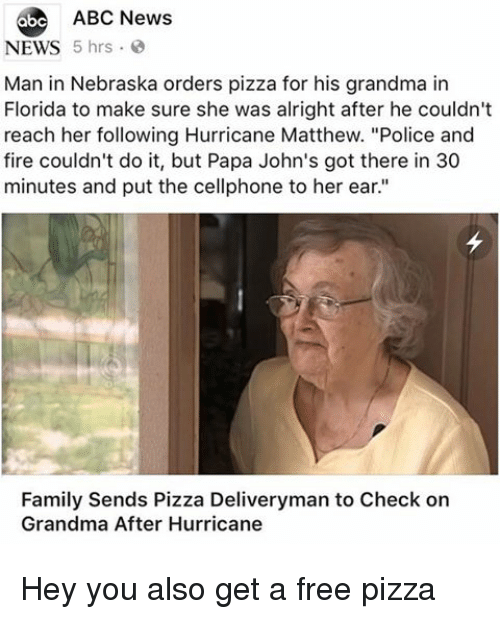 "Abc News: 6be ABC News  NEWS 5 hrs  Man in Nebraska orders pizza for his grandma in  Florida to make sure she was alright after he couldn't  reach her following Hurricane Matthew. ""Police and  fire couldn't do it, but Papa John's got there in 30  minutes and put the cellphone to her ear.""  Family Sends Pizza Deliveryman to Check on  Grandma After Hurricane Hey you also get a free pizza"