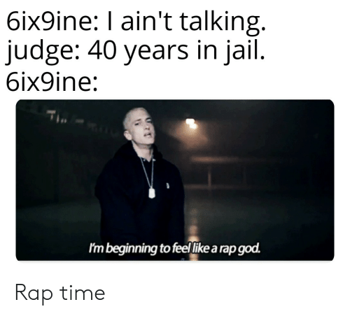 In Jail: 6ix9ine: I ain't talking.  judge: 40 years in jail.  6ix9ine:  Im beginning to feellike a rap god. Rap time